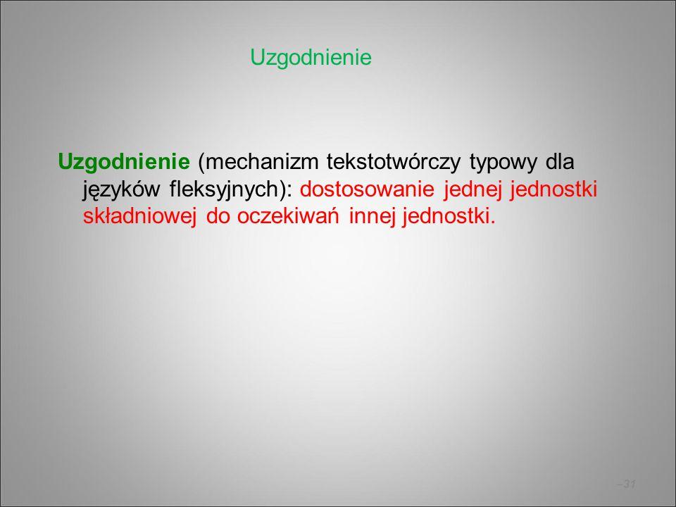 –31 Uzgodnienie (mechanizm tekstotwórczy typowy dla języków fleksyjnych): dostosowanie jednej jednostki składniowej do oczekiwań innej jednostki. Uzgo