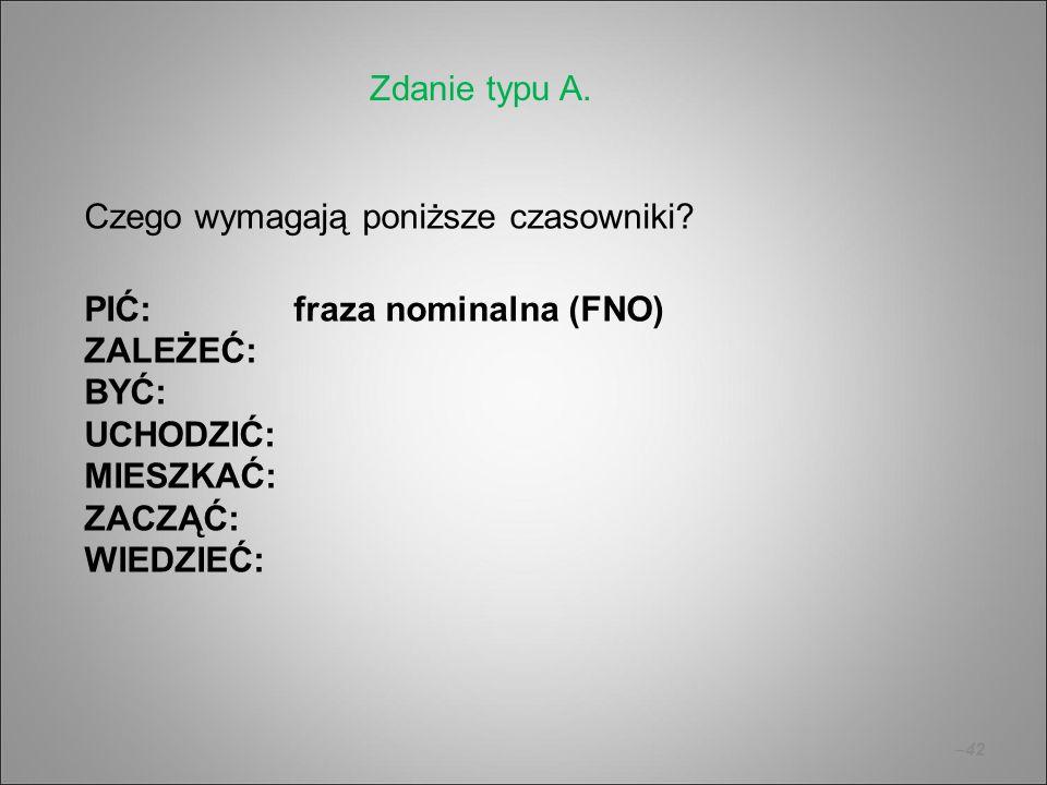 –42 Czego wymagają poniższe czasowniki? PIĆ:fraza nominalna (FNO) ZALEŻEĆ: BYĆ: UCHODZIĆ: MIESZKAĆ: ZACZĄĆ: WIEDZIEĆ: Zdanie typu A.