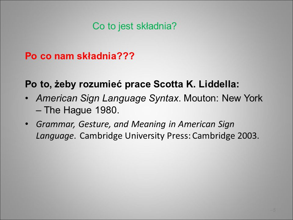 –5–5 Po co nam składnia??? Po to, żeby rozumieć prace Scotta K. Liddella: American Sign Language Syntax. Mouton: New York – The Hague 1980. Grammar, G