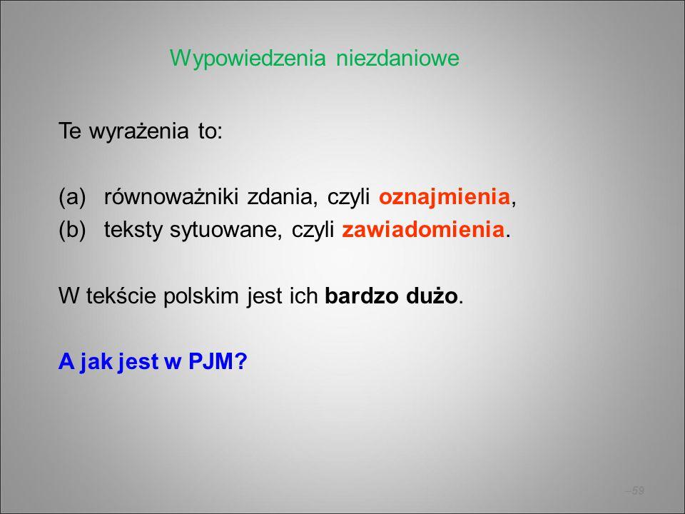 –59 Te wyrażenia to: (a)równoważniki zdania, czyli oznajmienia, (b)teksty sytuowane, czyli zawiadomienia. W tekście polskim jest ich bardzo dużo. A ja
