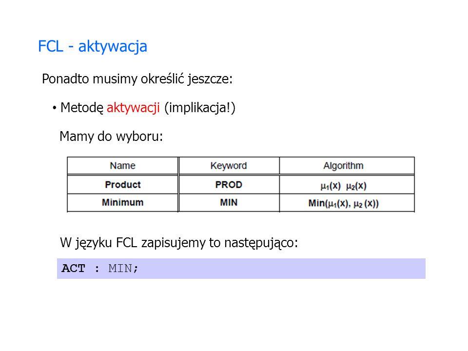 FCL - aktywacja Ponadto musimy określić jeszcze: Metodę aktywacji (implikacja!) Mamy do wyboru: W języku FCL zapisujemy to następująco: ACT : MIN;