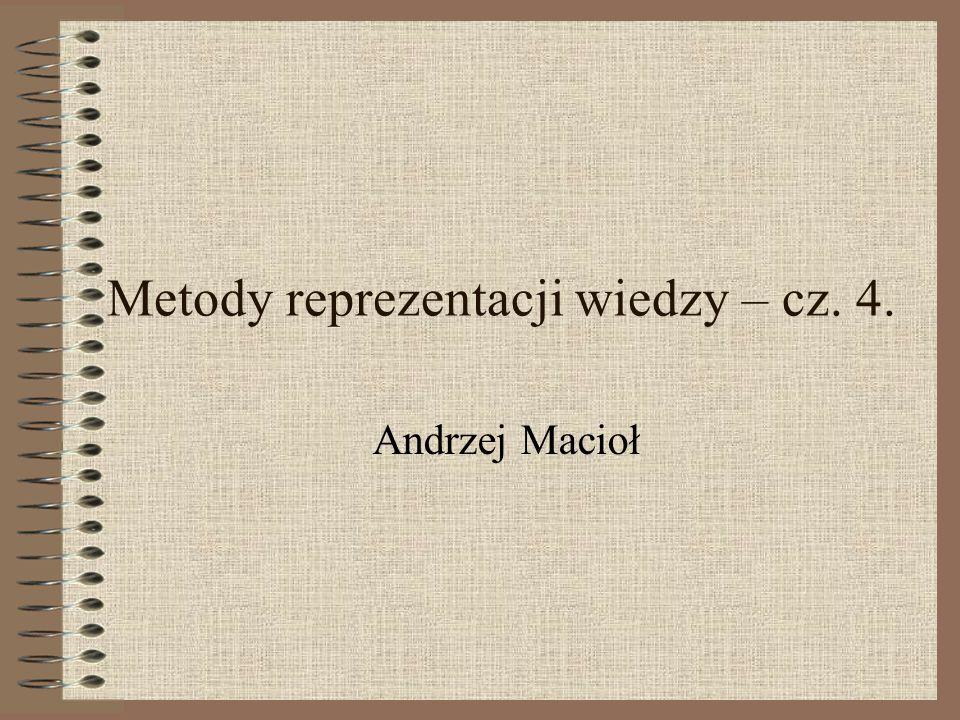 Metody reprezentacji wiedzy – cz. 4. Andrzej Macioł