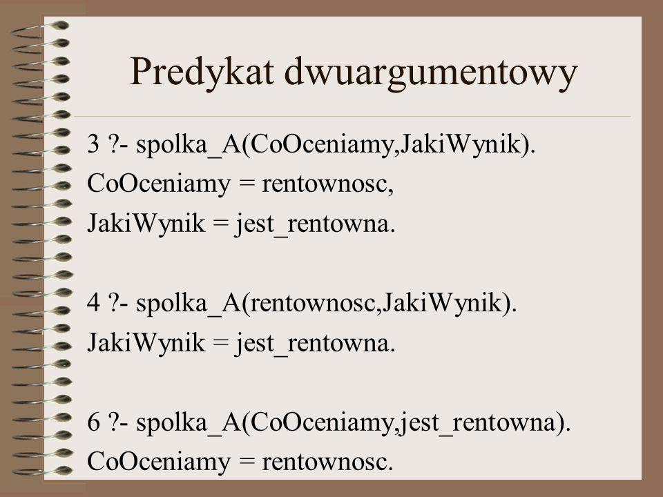 Predykat dwuargumentowy 3 ?- spolka_A(CoOceniamy,JakiWynik).