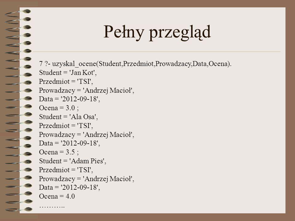 Pełny przegląd 7 ?- uzyskal_ocene(Student,Przedmiot,Prowadzacy,Data,Ocena).