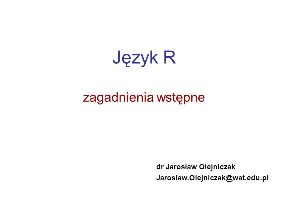 Język R zagadnienia wstępne dr Jarosław Olejniczak Jaroslaw.Olejniczak@wat.edu.pl