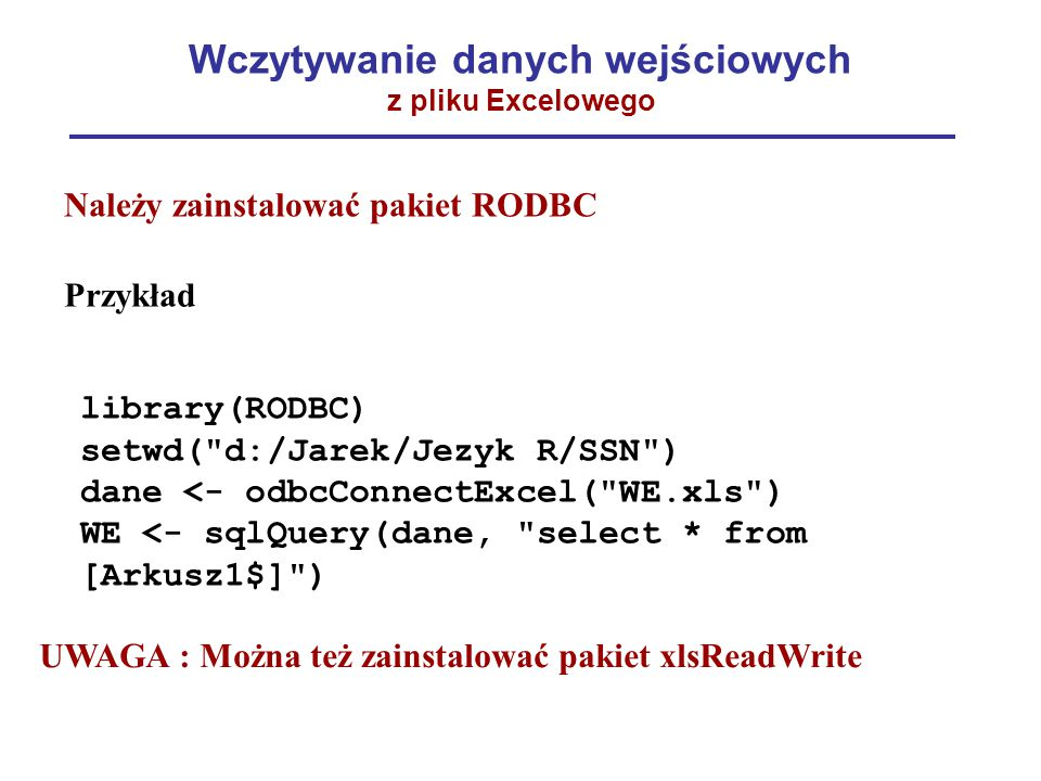 Wczytywanie danych wejściowych z pliku Excelowego library(RODBC) setwd( d:/Jarek/Jezyk R/SSN ) dane <- odbcConnectExcel( WE.xls ) WE <- sqlQuery(dane, select * from [Arkusz1$] ) Należy zainstalować pakiet RODBC Przykład UWAGA : Można też zainstalować pakiet xlsReadWrite