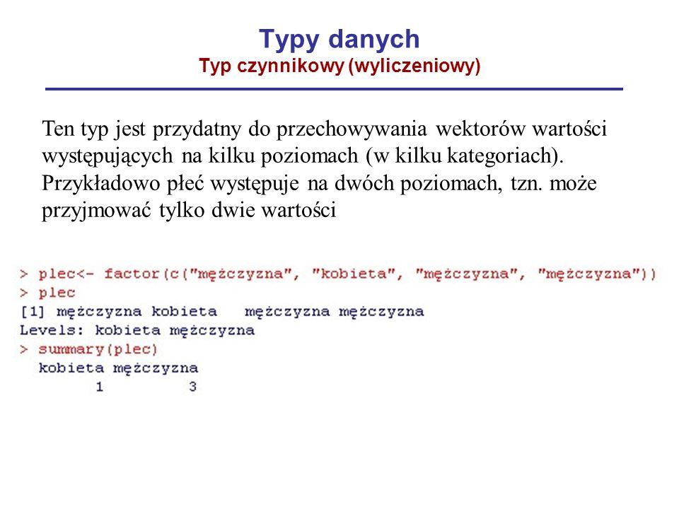 Typy danych Typ czynnikowy (wyliczeniowy) Ten typ jest przydatny do przechowywania wektorów wartości występujących na kilku poziomach (w kilku kategor