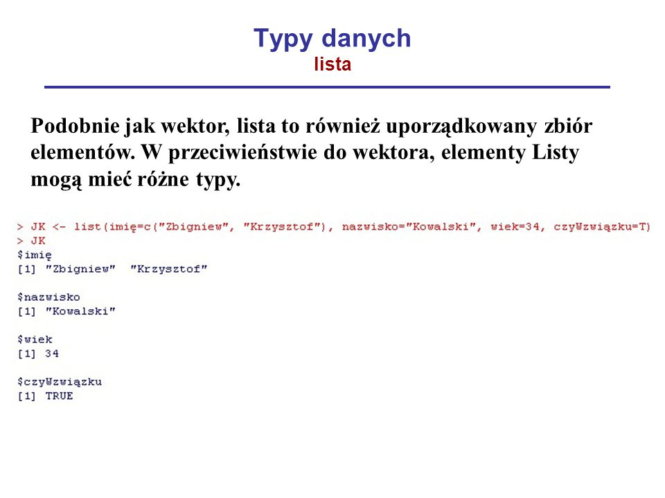 Typy danych lista Podobnie jak wektor, lista to również uporządkowany zbiór elementów. W przeciwieństwie do wektora, elementy Listy mogą mieć różne ty