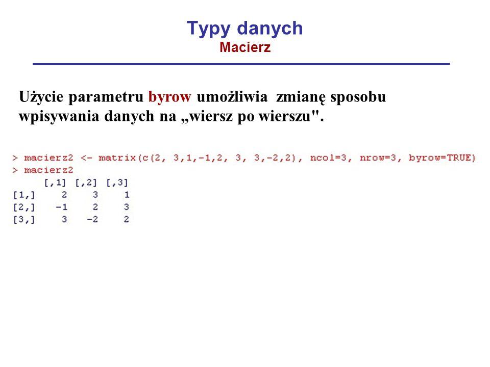 """Typy danych Macierz Użycie parametru byrow umożliwia zmianę sposobu wpisywania danych na """"wiersz po wierszu ."""