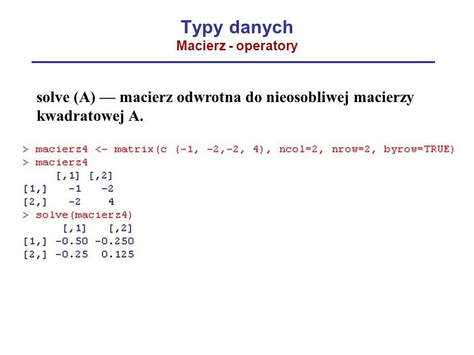 Typy danych Macierz - operatory solve (A) — macierz odwrotna do nieosobliwej macierzy kwadratowej A.