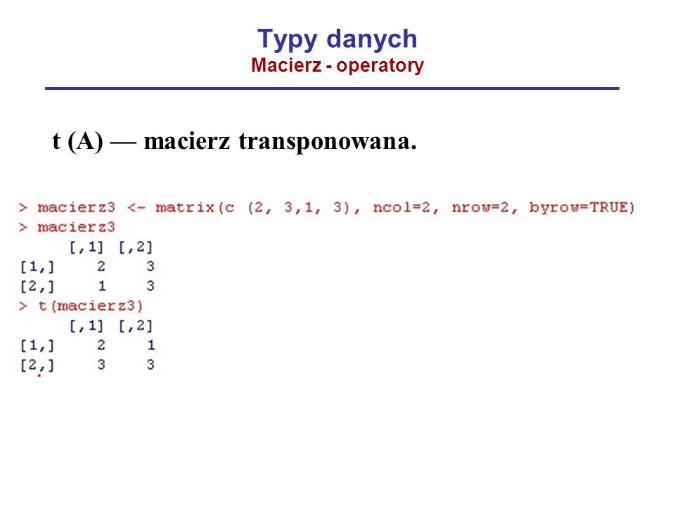 Typy danych Macierz - operatory t (A) — macierz transponowana.