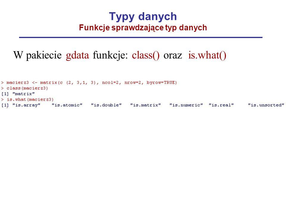 Typy danych Funkcje sprawdzające typ danych W pakiecie gdata funkcje: class() oraz is.what()