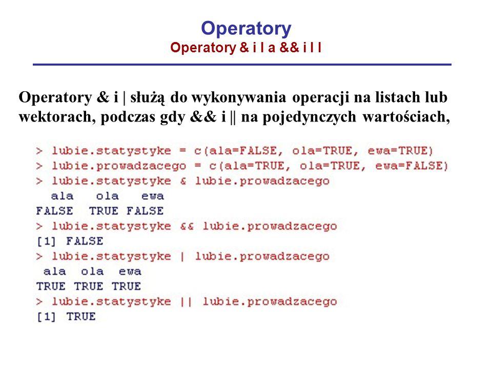 Operatory Operatory & i I a && i I I Operatory & i | służą do wykonywania operacji na listach lub wektorach, podczas gdy && i || na pojedynczych wartościach,