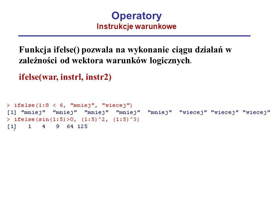 Operatory Instrukcje warunkowe Funkcja ifelse() pozwala na wykonanie ciągu działań w zależności od wektora warunków logicznych. ifelse(war, instrl, in