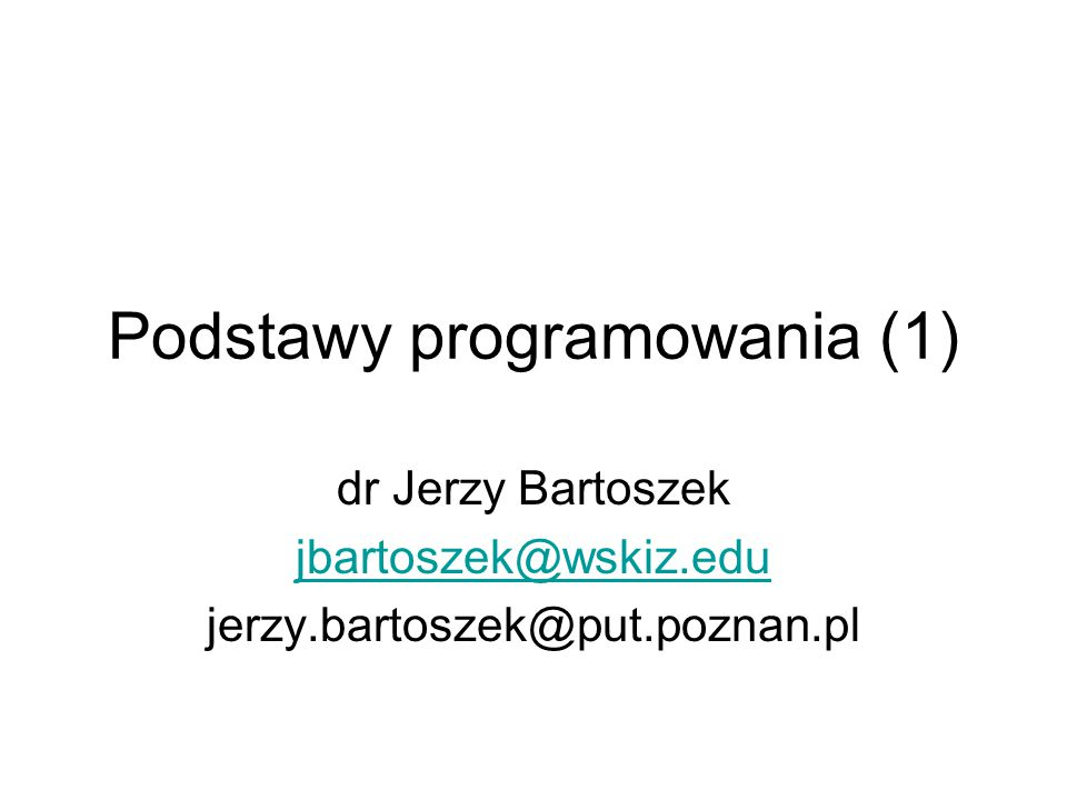 Podstawy programowania (1) dr Jerzy Bartoszek jbartoszek@wskiz.edu jerzy.bartoszek@put.poznan.pl