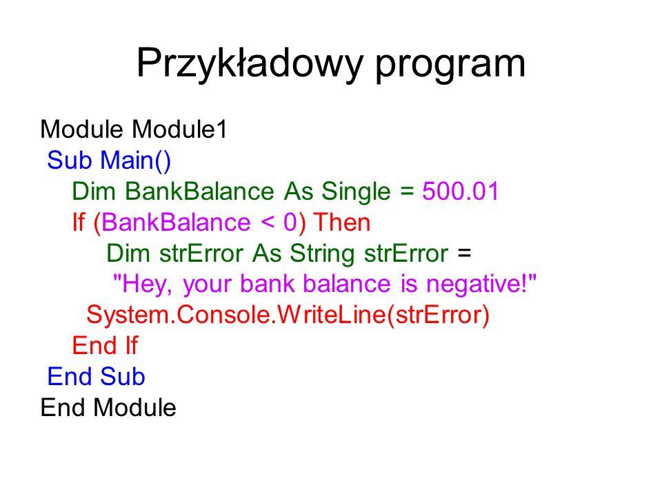 Przykładowy program Module Module1 Sub Main() Dim BankBalance As Single = 500.01 If (BankBalance < 0) Then Dim strError As String strError =
