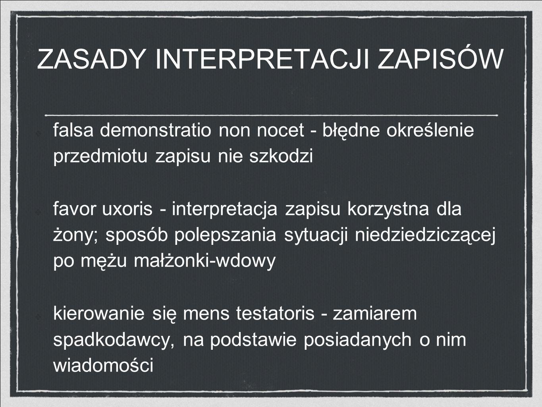 ZASADY INTERPRETACJI ZAPISÓW falsa demonstratio non nocet - błędne określenie przedmiotu zapisu nie szkodzi favor uxoris - interpretacja zapisu korzys