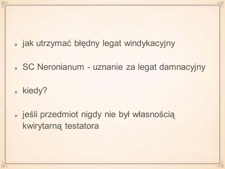 jak utrzymać błędny legat windykacyjny SC Neronianum - uznanie za legat damnacyjny kiedy? jeśli przedmiot nigdy nie był własnością kwirytarną testator