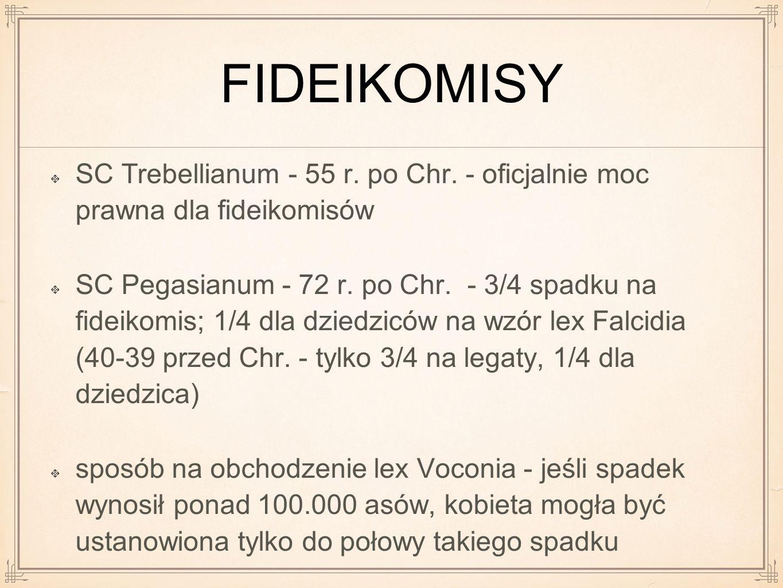 FIDEIKOMISY SC Trebellianum - 55 r. po Chr. - oficjalnie moc prawna dla fideikomisów SC Pegasianum - 72 r. po Chr. - 3/4 spadku na fideikomis; 1/4 dla