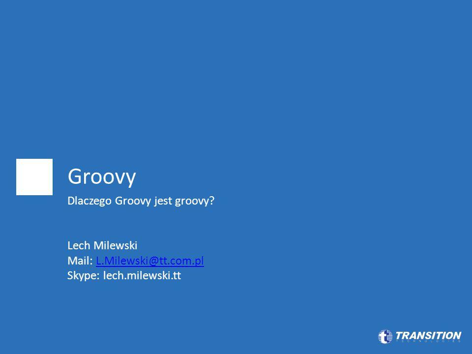 Groovy Dlaczego Groovy jest groovy? Lech Milewski Mail: L.Milewski@tt.com.plL.Milewski@tt.com.pl Skype: lech.milewski.tt
