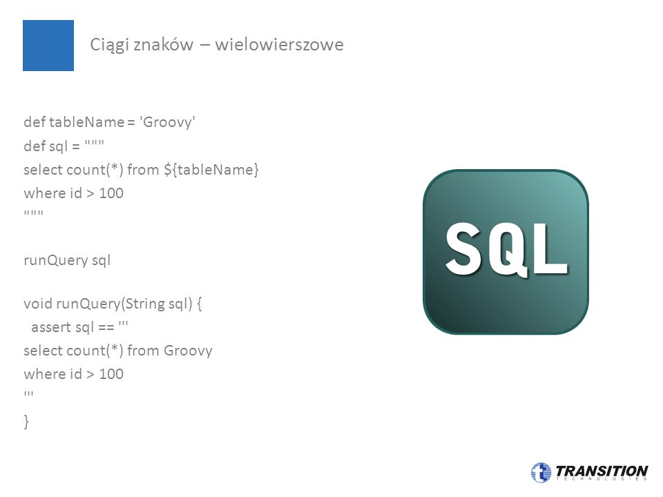 def tableName = Groovy def sql = select count(*) from ${tableName} where id > 100 runQuery sql void runQuery(String sql) { assert sql == select count(*) from Groovy where id > 100 } Ciągi znaków – wielowierszowe