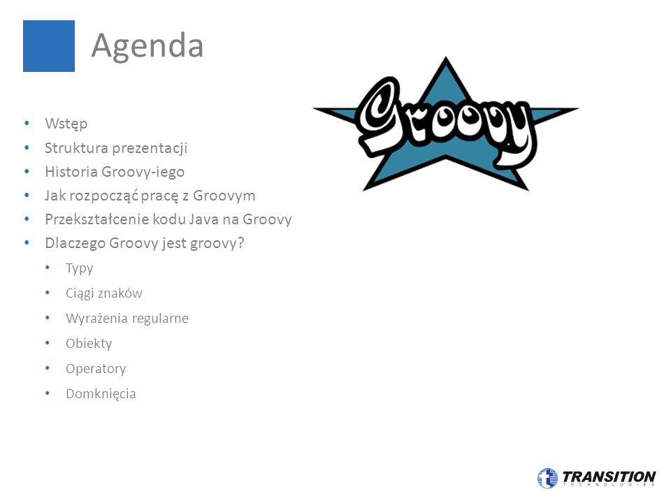 Wstęp Struktura prezentacji Historia Groovy-iego Jak rozpocząć pracę z Groovym Przekształcenie kodu Java na Groovy Dlaczego Groovy jest groovy? Typy C