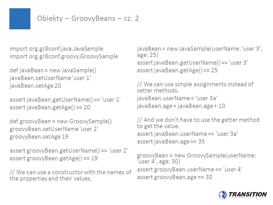 import org.gr8conf.java.JavaSample import org.gr8conf.groovy.GroovySample def javaBean = new JavaSample() javaBean.setUserName user 1 javaBean.setAge 20 assert javaBean.getUserName() == user 1 assert javaBean.getAge() == 20 def groovyBean = new GroovySample() groovyBean.setUserName user 2 groovyBean.setAge 19 assert groovyBean.getUserName() == user 2 assert groovyBean.getAge() == 19 // We can use a constructor with the names of the properties and their values.