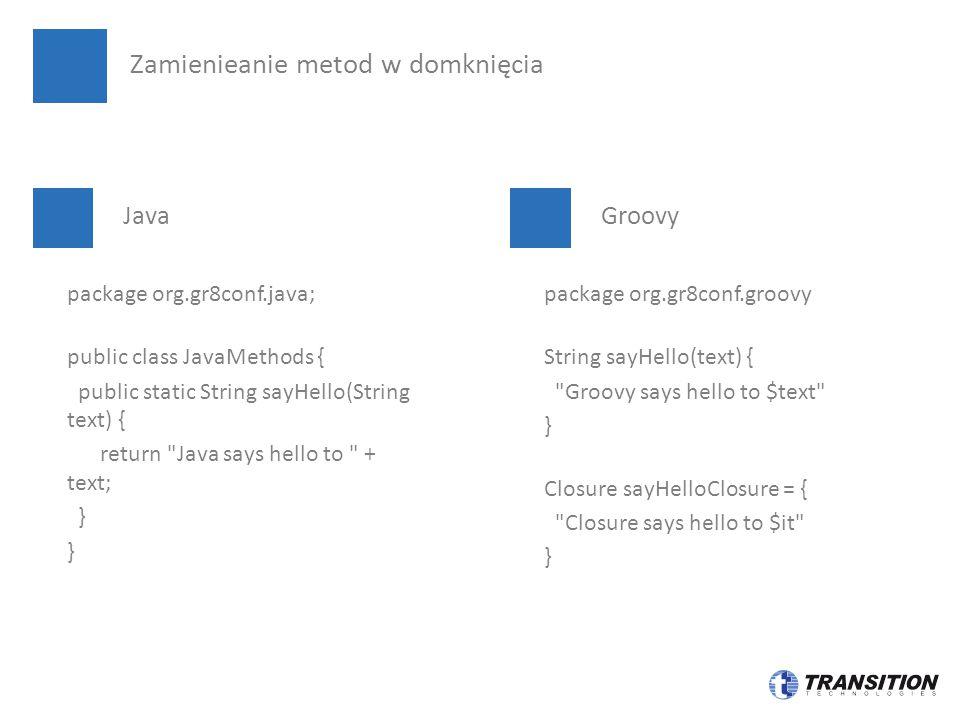 Java Groovy Zamienieanie metod w domknięcia package org.gr8conf.java; public class JavaMethods { public static String sayHello(String text) { return Java says hello to + text; } package org.gr8conf.groovy String sayHello(text) { Groovy says hello to $text } Closure sayHelloClosure = { Closure says hello to $it }