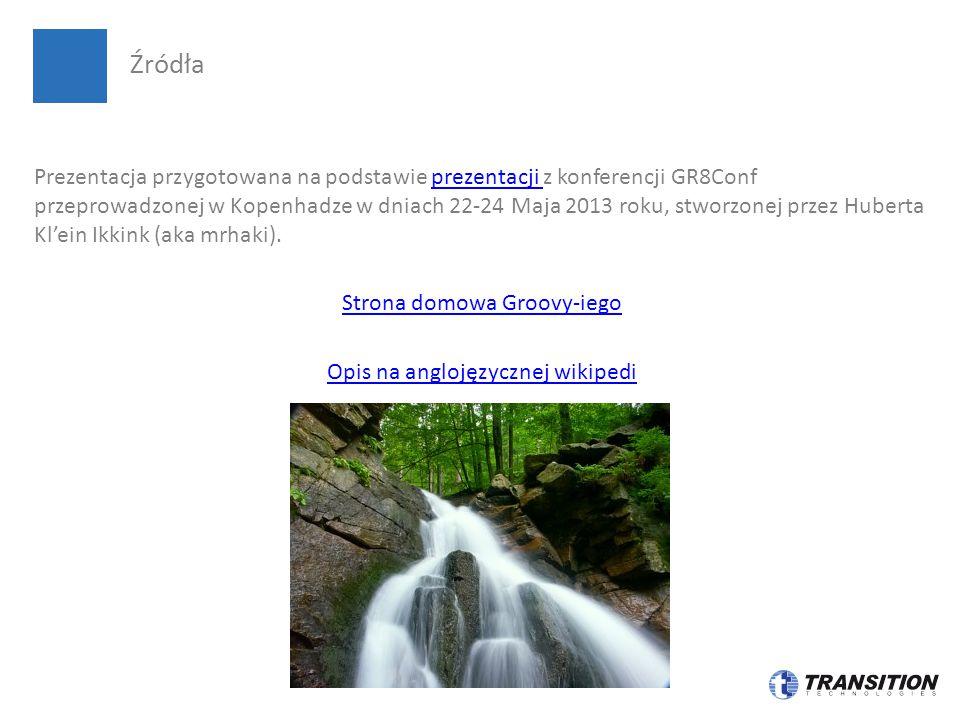 Prezentacja przygotowana na podstawie prezentacji z konferencji GR8Conf przeprowadzonej w Kopenhadze w dniach 22-24 Maja 2013 roku, stworzonej przez Huberta Kl'ein Ikkink (aka mrhaki).prezentacji Strona domowa Groovy-iego Opis na anglojęzycznej wikipedi Źródła