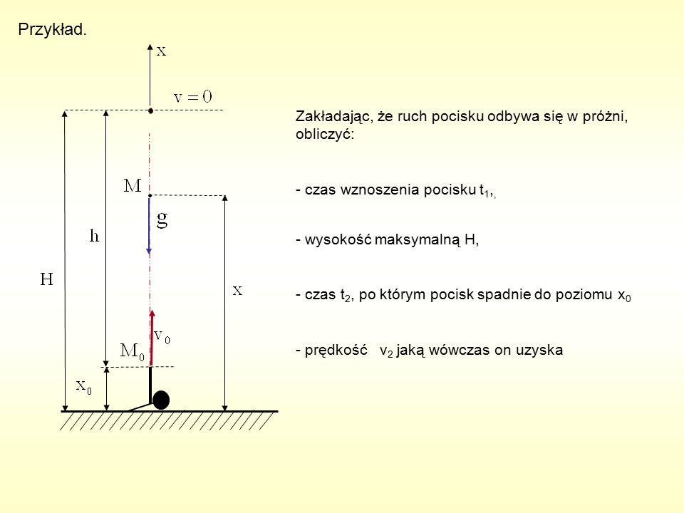 Przykład. Zakładając, że ruch pocisku odbywa się w próżni, obliczyć: - czas wznoszenia pocisku t 1,, - wysokość maksymalną H, - czas t 2, po którym po