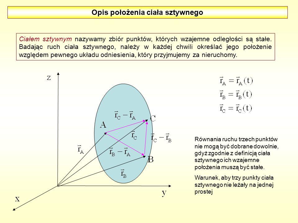 Opis położenia ciała sztywnego Ciałem sztywnym nazywamy zbiór punktów, których wzajemne odległości są stałe. Badając ruch ciała sztywnego, należy w ka