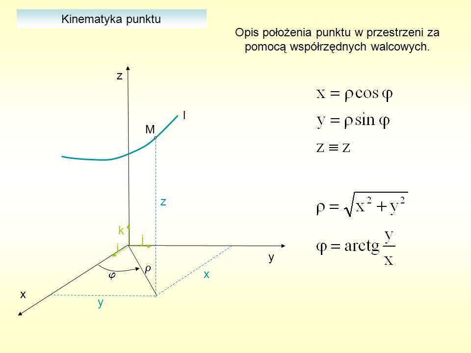 x y z i j k M l   Kinematyka punktu Opis położenia punktu w przestrzeni za pomocą współrzędnych walcowych. z y x
