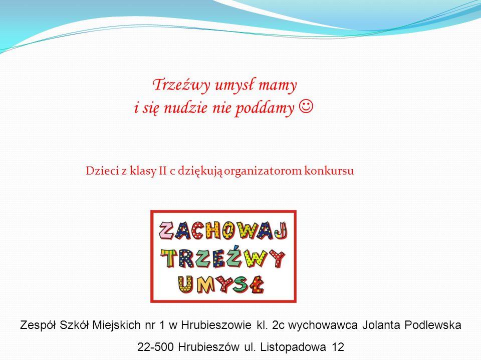 Trzeźwy umysł mamy i się nudzie nie poddamy Dzieci z klasy II c dziękują organizatorom konkursu Zespół Szkół Miejskich nr 1 w Hrubieszowie kl. 2c wych