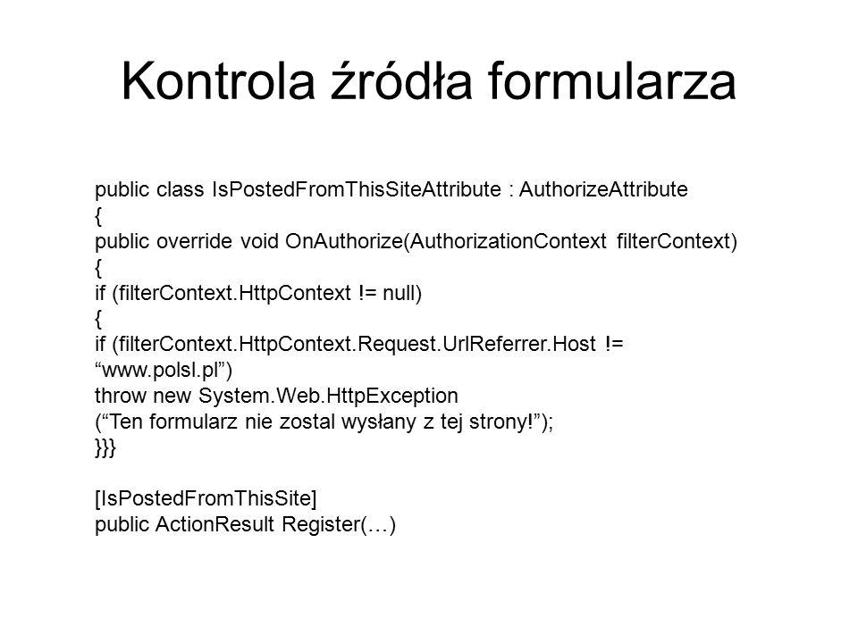 Kontrola źródła formularza public class IsPostedFromThisSiteAttribute : AuthorizeAttribute { public override void OnAuthorize(AuthorizationContext filterContext) { if (filterContext.HttpContext != null) { if (filterContext.HttpContext.Request.UrlReferrer.Host != www.polsl.pl ) throw new System.Web.HttpException ( Ten formularz nie zostal wysłany z tej strony! ); }}} [IsPostedFromThisSite] public ActionResult Register(…)