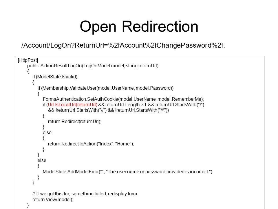 Open Redirection /Account/LogOn?ReturnUrl=%2fAccount%2fChangePassword%2f. [HttpPost] public ActionResult LogOn(LogOnModel model, string returnUrl) { i