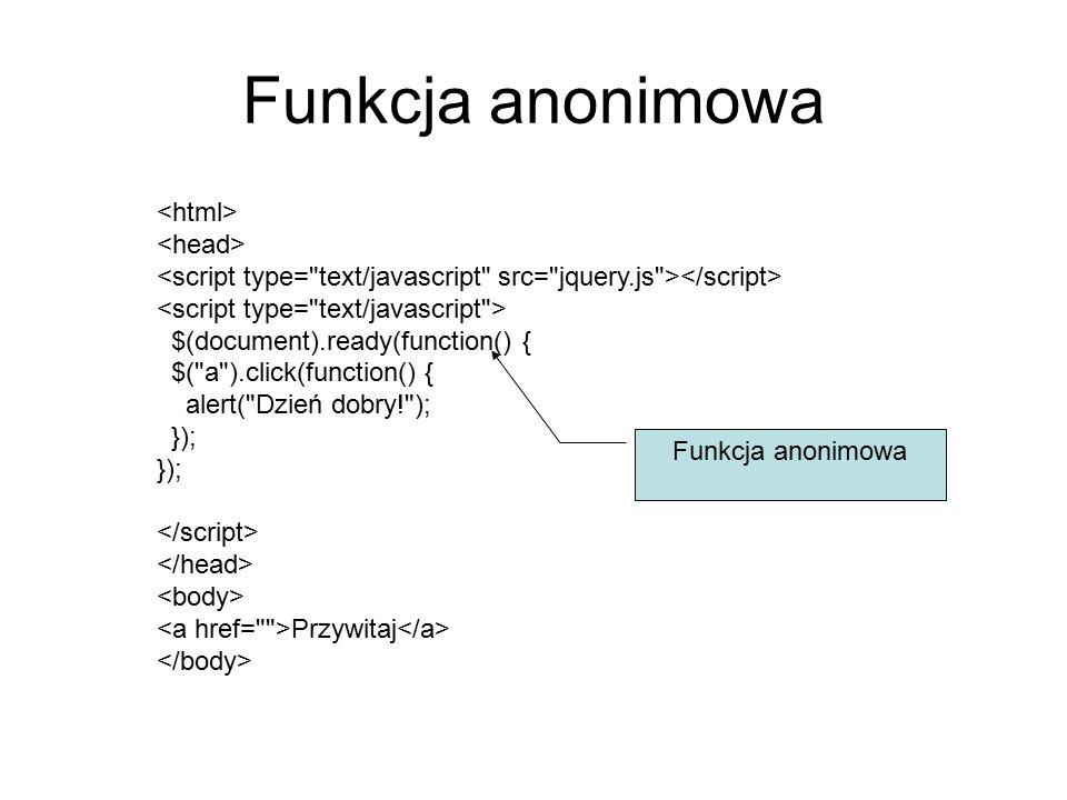 Funkcja anonimowa $(document).ready(function() { $( a ).click(function() { alert( Dzień dobry! ); }); Przywitaj Funkcja anonimowa