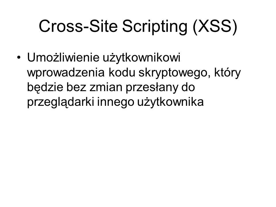 Cross-Site Scripting (XSS) Umożliwienie użytkownikowi wprowadzenia kodu skryptowego, który będzie bez zmian przesłany do przeglądarki innego użytkowni