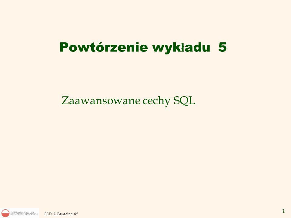1 SBD, L.Banachowski Zaawansowane cechy SQL Powtórzenie wyk ł adu 5