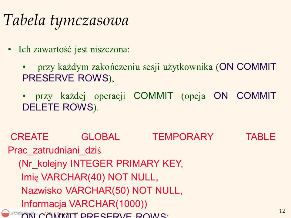 12 SBD, L.Banachowski Tabela tymczasowa Ich zawartość jest niszczona: przy każdym zakończeniu sesji użytkownika ( ON COMMIT PRESERVE ROWS ), przy każdej operacji COMMIT (opcja ON COMMIT DELETE ROWS ).
