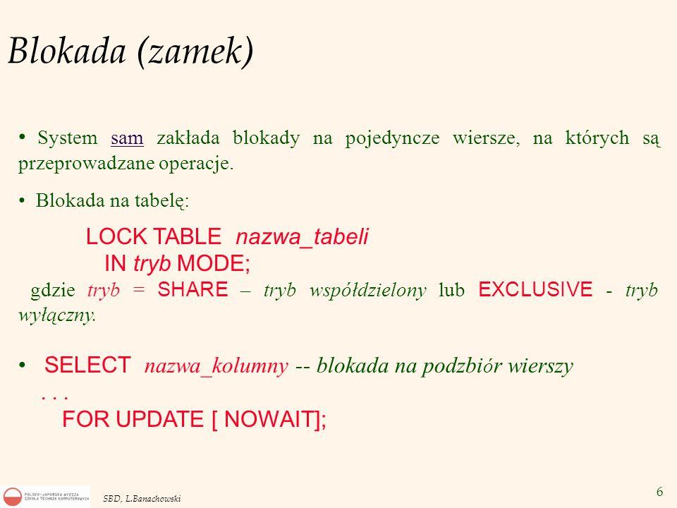 6 SBD, L.Banachowski Blokada (zamek) System sam zakłada blokady na pojedyncze wiersze, na których są przeprowadzane operacje.