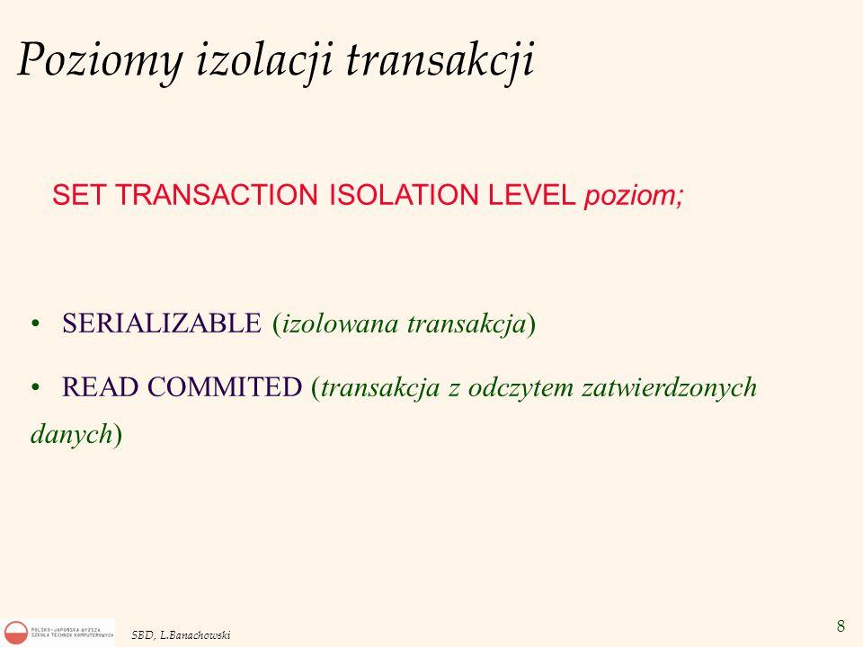 8 SBD, L.Banachowski Poziomy izolacji transakcji SET TRANSACTION ISOLATION LEVEL poziom; SERIALIZABLE (izolowana transakcja) READ COMMITED (transakcja z odczytem zatwierdzonych danych)
