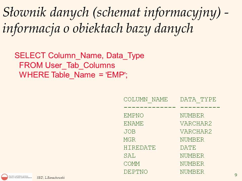 9 SBD, L.Banachowski Słownik danych (schemat informacyjny) - informacja o obiektach bazy danych SELECT Column_Name, Data_Type FROM User_Tab_Columns WHERE Table_Name = EMP ; COLUMN_NAME DATA_TYPE ------------- ---------- EMPNO NUMBER ENAME VARCHAR2 JOB VARCHAR2 MGR NUMBER HIREDATE DATE SAL NUMBER COMM NUMBER DEPTNO NUMBER