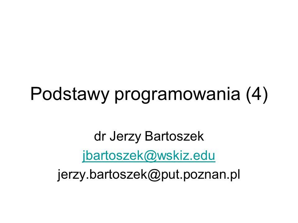 Podstawy programowania (4) dr Jerzy Bartoszek jbartoszek@wskiz.edu jerzy.bartoszek@put.poznan.pl