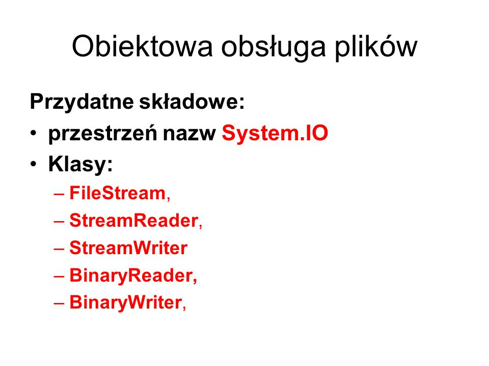 Obiektowa obsługa plików Przydatne składowe: przestrzeń nazw System.IO Klasy: –FileStream, –StreamReader, –StreamWriter –BinaryReader, –BinaryWriter,