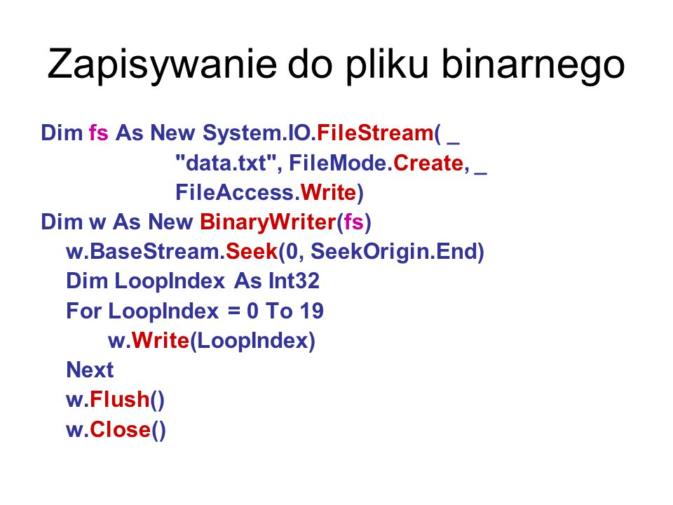 Zapisywanie do pliku binarnego Dim fs As New System.IO.FileStream( _ data.txt , FileMode.Create, _ FileAccess.Write) Dim w As New BinaryWriter(fs) w.BaseStream.Seek(0, SeekOrigin.End) Dim LoopIndex As Int32 For LoopIndex = 0 To 19 w.Write(LoopIndex) Next w.Flush() w.Close()