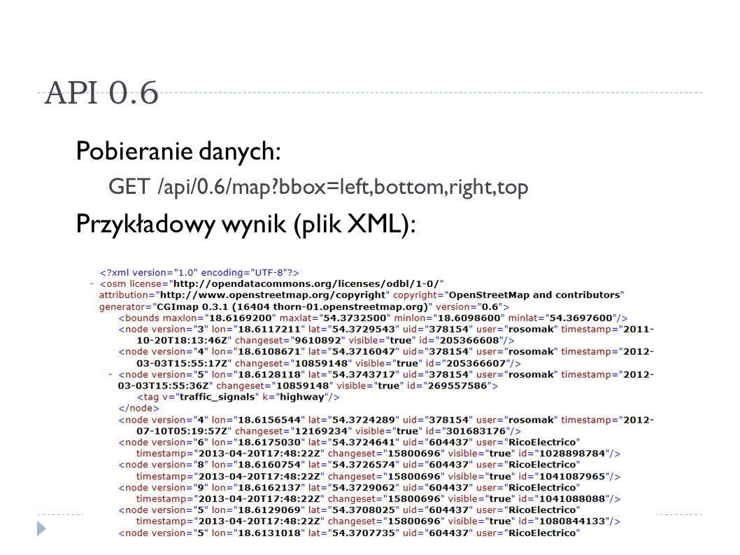 API 0.6 Pobieranie danych: GET /api/0.6/map?bbox=left,bottom,right,top Przykładowy wynik (plik XML):
