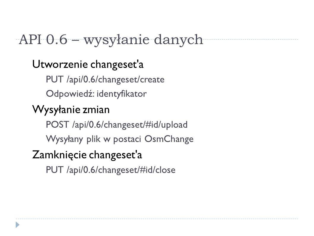 API 0.6 – wysyłanie danych Utworzenie changeset a PUT /api/0.6/changeset/create Odpowiedź: identyfikator Wysyłanie zmian POST /api/0.6/changeset/#id/upload Wysyłany plik w postaci OsmChange Zamknięcie changeset a PUT /api/0.6/changeset/#id/close