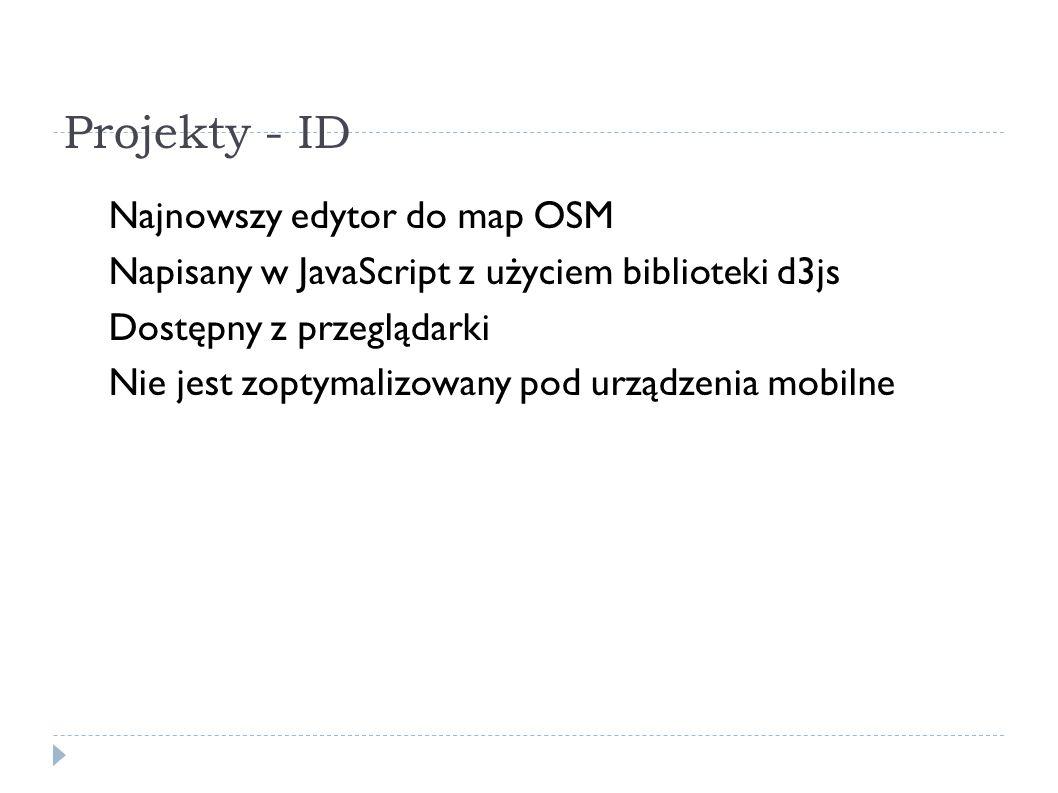 Projekty - ID Najnowszy edytor do map OSM Napisany w JavaScript z użyciem biblioteki d3js Dostępny z przeglądarki Nie jest zoptymalizowany pod urządzenia mobilne