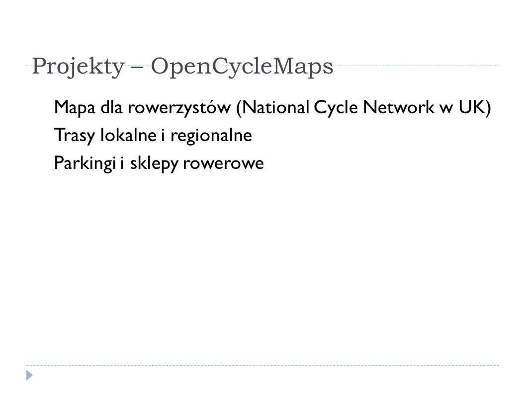 Projekty – OpenCycleMaps Mapa dla rowerzystów (National Cycle Network w UK) Trasy lokalne i regionalne Parkingi i sklepy rowerowe